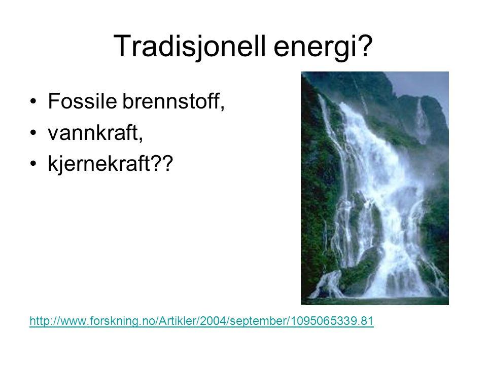 Tradisjonell energi? Fossile brennstoff, vannkraft, kjernekraft?? http://www.forskning.no/Artikler/2004/september/1095065339.81