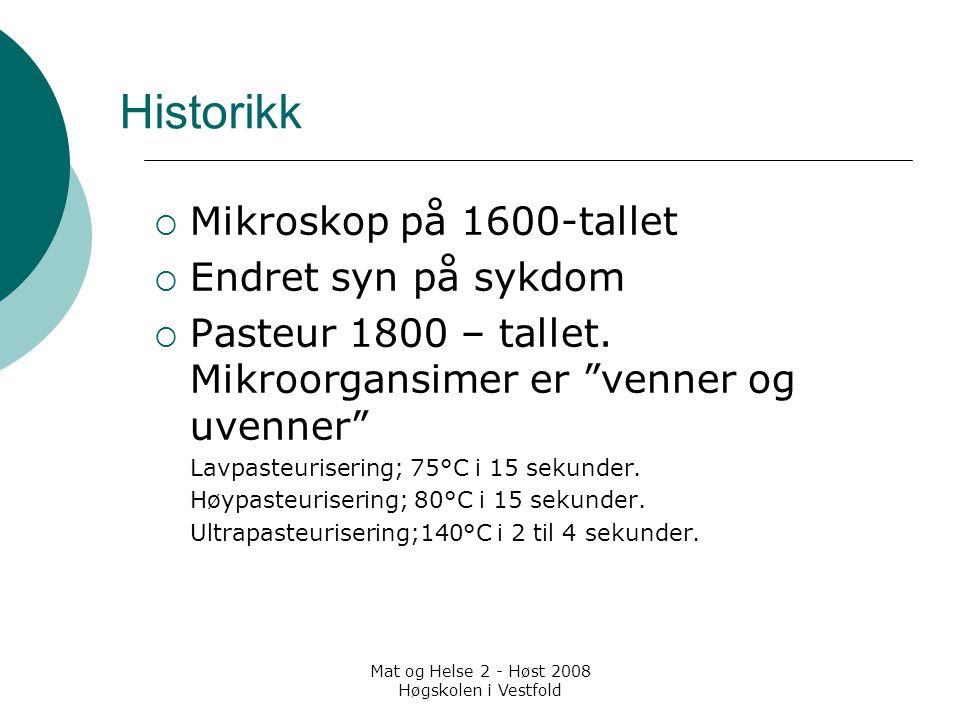 Mat og Helse 2 - Høst 2008 Høgskolen i Vestfold Historikk  Mikroskop på 1600-tallet  Endret syn på sykdom  Pasteur 1800 – tallet. Mikroorgansimer e