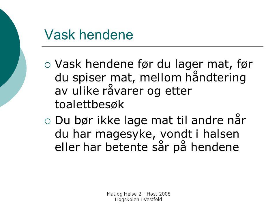 Mat og Helse 2 - Høst 2008 Høgskolen i Vestfold Vask hendene  Vask hendene før du lager mat, før du spiser mat, mellom håndtering av ulike råvarer og
