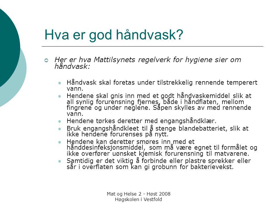 Mat og Helse 2 - Høst 2008 Høgskolen i Vestfold Hva er god håndvask?  Her er hva Mattilsynets regelverk for hygiene sier om håndvask: Håndvask skal f
