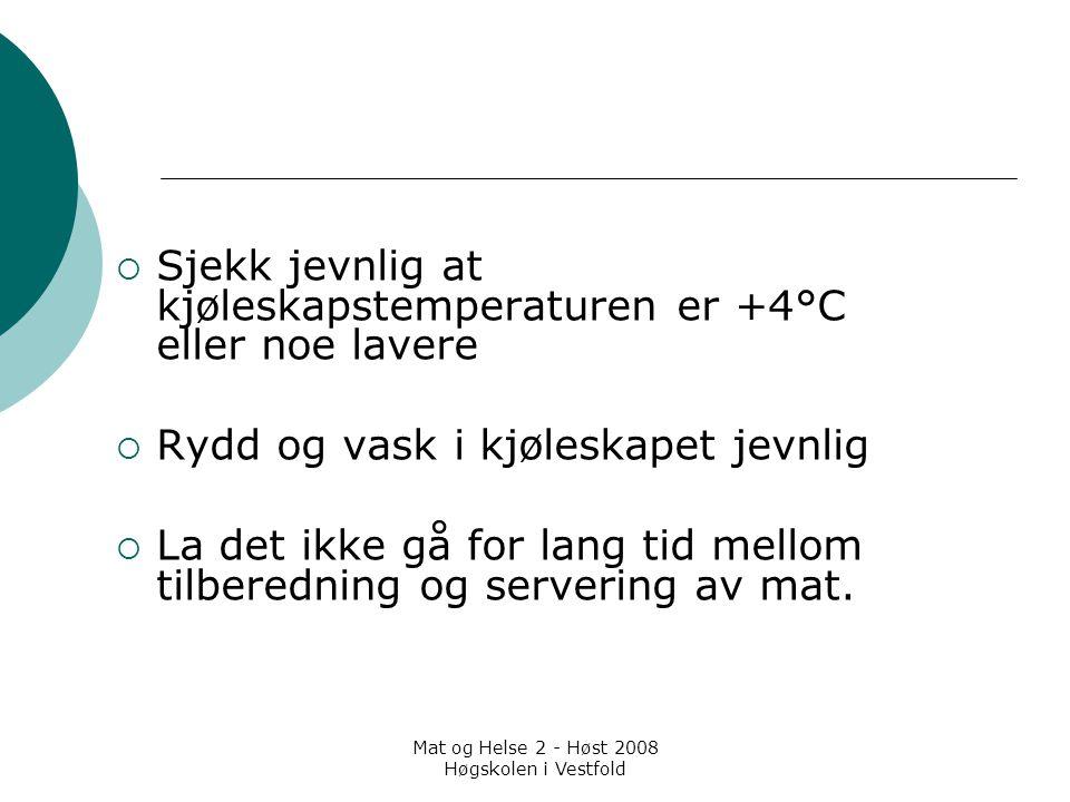Mat og Helse 2 - Høst 2008 Høgskolen i Vestfold  Sjekk jevnlig at kjøleskapstemperaturen er +4°C eller noe lavere  Rydd og vask i kjøleskapet jevnli
