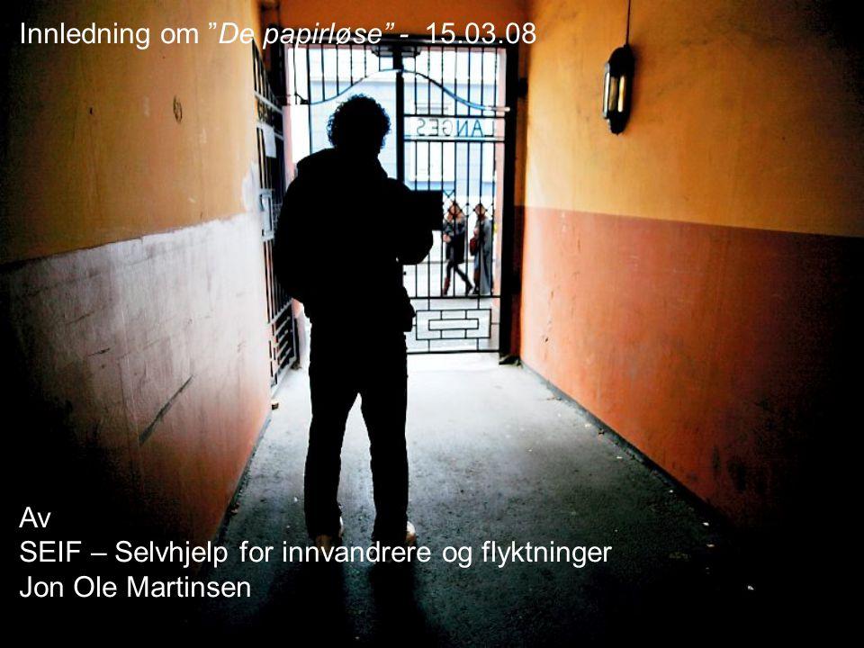 Innledning om De papirløse - 15.03.08 Av SEIF – Selvhjelp for innvandrere og flyktninger Jon Ole Martinsen