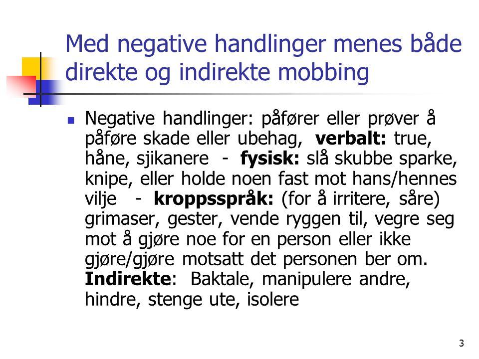 3 Med negative handlinger menes både direkte og indirekte mobbing Negative handlinger: påfører eller prøver å påføre skade eller ubehag, verbalt: true