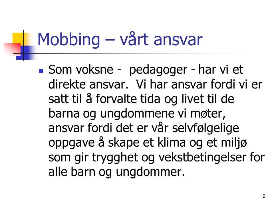 9 Mobbing – vårt ansvar Som voksne - pedagoger - har vi et direkte ansvar. Vi har ansvar fordi vi er satt til å forvalte tida og livet til de barna og