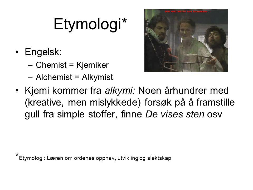 Etymologi* Engelsk: –Chemist = Kjemiker –Alchemist = Alkymist Kjemi kommer fra alkymi: Noen århundrer med (kreative, men mislykkede) forsøk på å frams