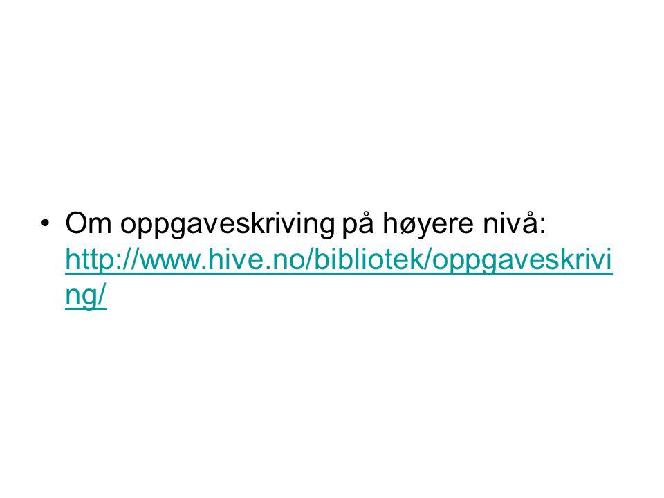 Om oppgaveskriving på høyere nivå: http://www.hive.no/bibliotek/oppgaveskrivi ng/ http://www.hive.no/bibliotek/oppgaveskrivi ng/