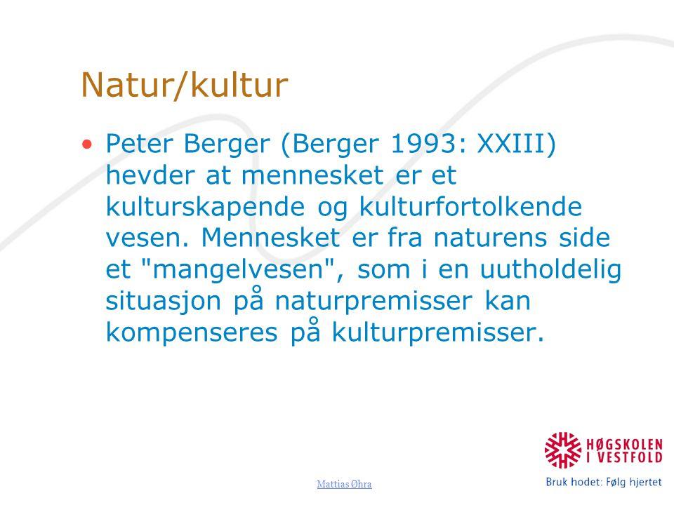 Mattias Øhra Natur/kultur Peter Berger (Berger 1993: XXIII) hevder at mennesket er et kulturskapende og kulturfortolkende vesen.