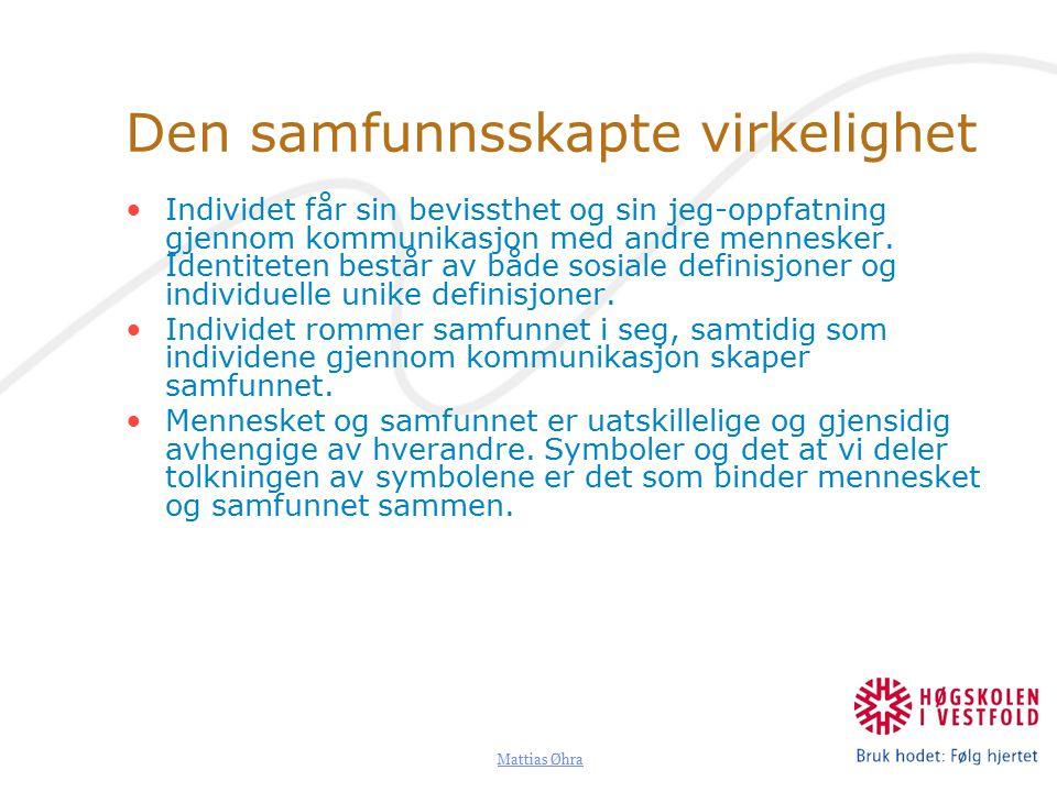 Mattias Øhra Den samfunnsskapte virkelighet Individet får sin bevissthet og sin jeg-oppfatning gjennom kommunikasjon med andre mennesker.