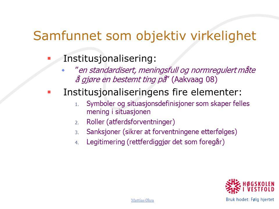 Mattias Øhra Samfunnet som objektiv virkelighet  Institusjonalisering:  en standardisert, meningsfull og normregulert måte å gjøre en bestemt ting på (Aakvaag 08)  Institusjonaliseringens fire elementer: 1.