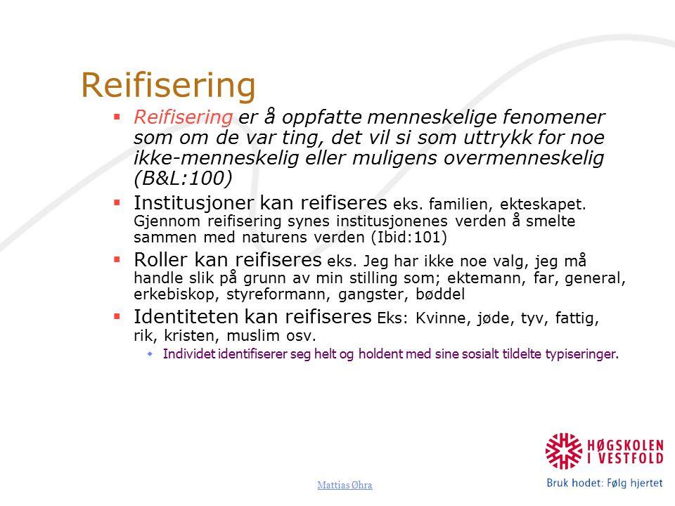 Mattias Øhra Reifisering  Reifisering er å oppfatte menneskelige fenomener som om de var ting, det vil si som uttrykk for noe ikke-menneskelig eller muligens overmenneskelig (B&L:100)  Institusjoner kan reifiseres eks.