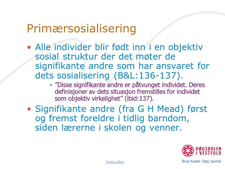 Mattias Øhra Primærsosialisering Alle individer blir født inn i en objektiv sosial struktur der det møter de signifikante andre som har ansvaret for dets sosialisering (B&L:136-137).