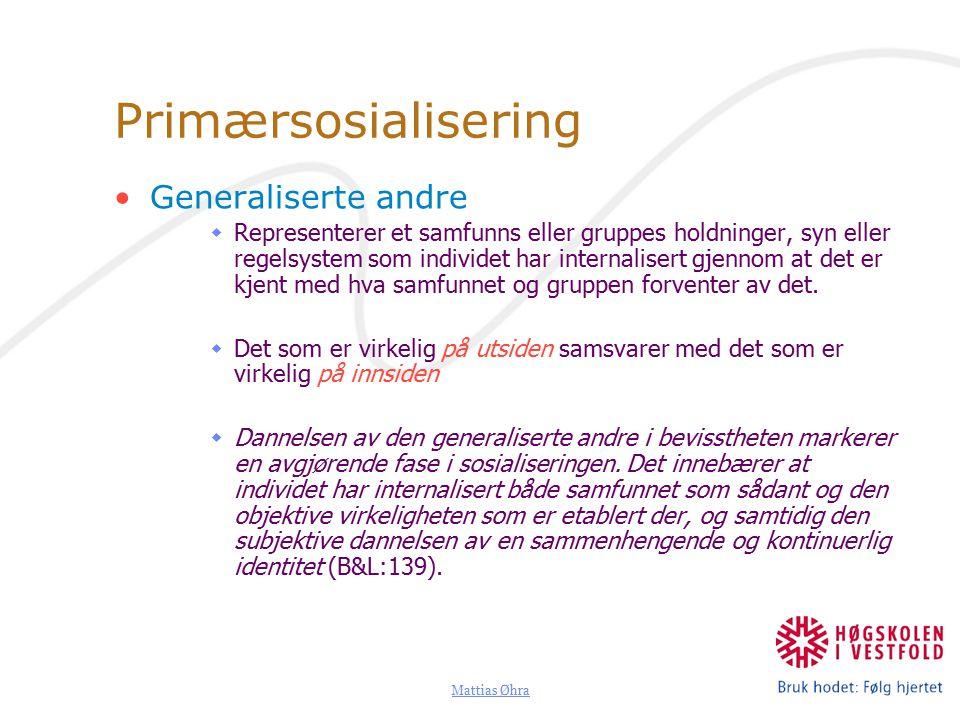 Mattias Øhra Primærsosialisering Generaliserte andre  Representerer et samfunns eller gruppes holdninger, syn eller regelsystem som individet har internalisert gjennom at det er kjent med hva samfunnet og gruppen forventer av det.
