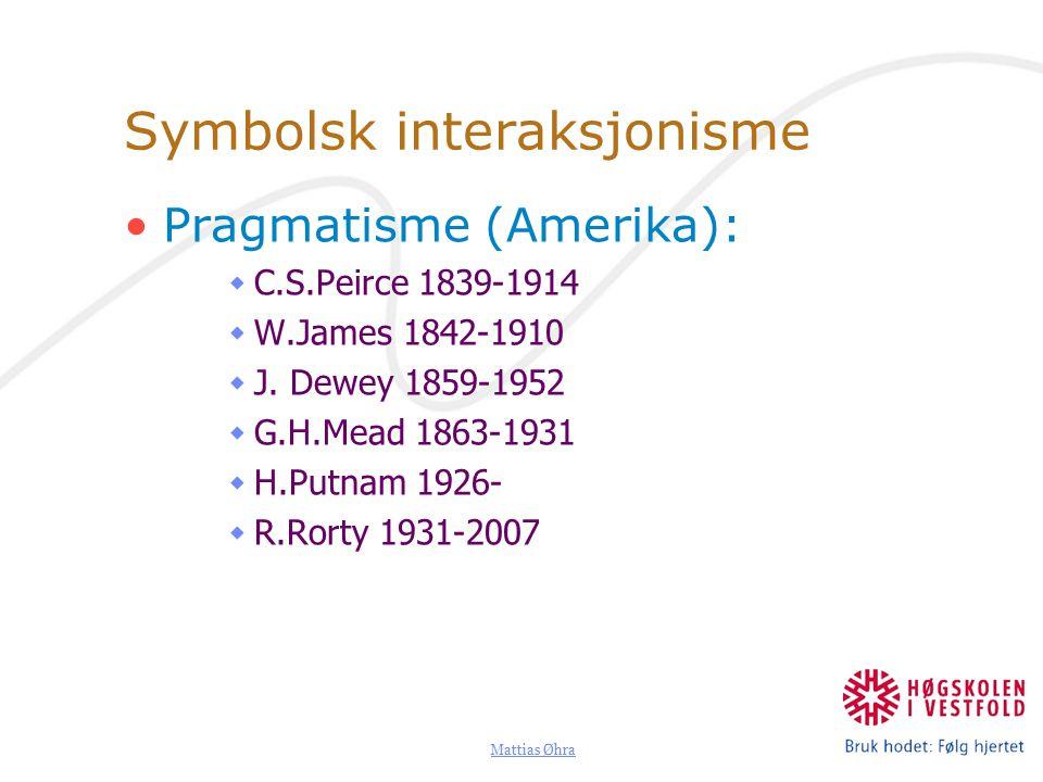 Mattias Øhra Symbolsk interaksjonisme Pragmatisme (Amerika):  C.S.Peirce 1839-1914  W.James 1842-1910  J.