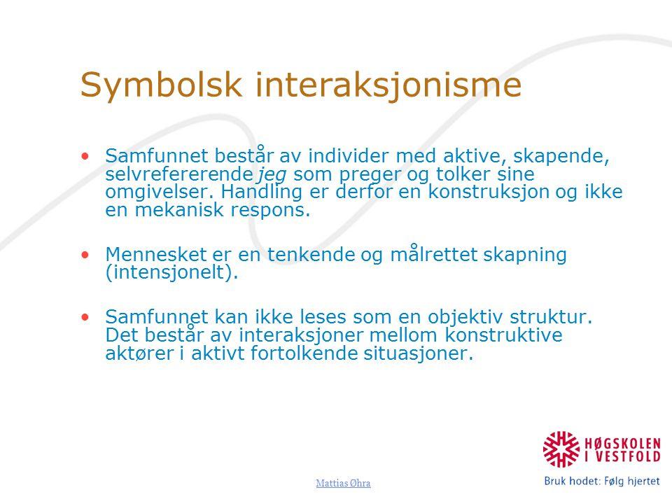 Mattias Øhra Symbolsk interaksjonisme Samfunnet består av individer med aktive, skapende, selvrefererende jeg som preger og tolker sine omgivelser.