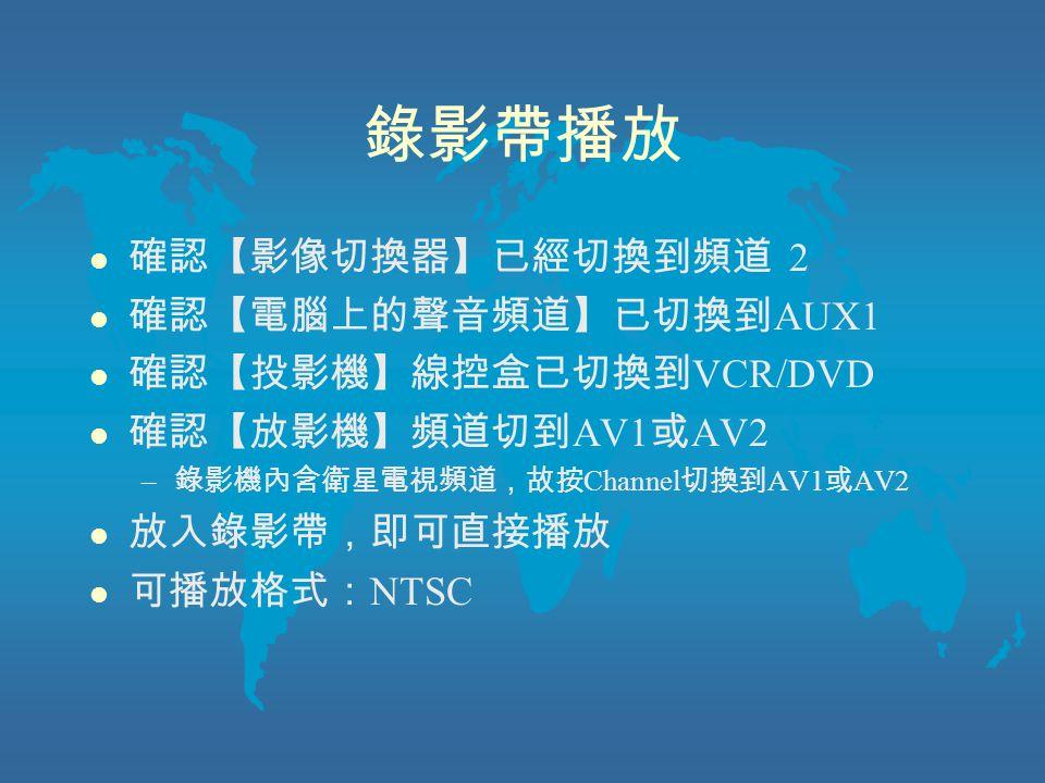 錄影帶播放 l 確認【影像切換器】已經切換到頻道 2 l 確認【電腦上的聲音頻道】已切換到 AUX1 l 確認【投影機】線控盒已切換到 VCR/DVD l 確認【放影機】頻道切到 AV1 或 AV2 – 錄影機內含衛星電視頻道,故按 Channel 切換到 AV1 或 AV2 l 放入錄影帶,即可直接播放 l 可播放格式: NTSC