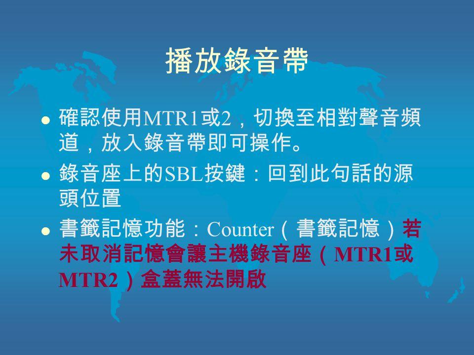 播放錄音帶 l 確認使用 MTR1 或 2 ,切換至相對聲音頻 道,放入錄音帶即可操作。 l 錄音座上的 SBL 按鍵:回到此句話的源 頭位置 l 書籤記憶功能: Counter (書籤記憶)若 未取消記憶會讓主機錄音座( MTR1 或 MTR2 )盒蓋無法開啟