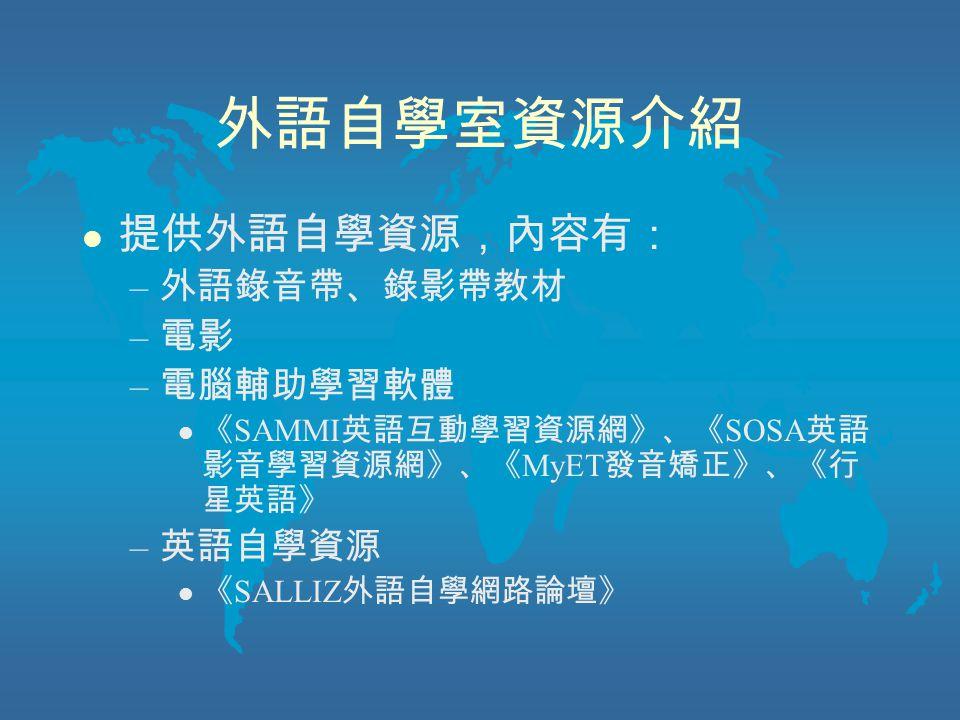外語自學室資源介紹 l 提供外語自學資源,內容有: – 外語錄音帶、錄影帶教材 – 電影 – 電腦輔助學習軟體 l 《 SAMMI 英語互動學習資源網》、《 SOSA 英語 影音學習資源網》、《 MyET 發音矯正》、《行 星英語》 – 英語自學資源 l 《 SALLIZ 外語自學網路論壇》