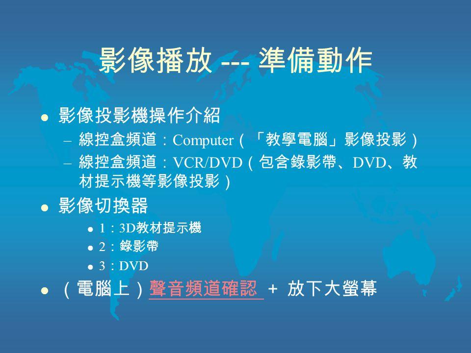 影像播放 --- 準備動作 l 影像投影機操作介紹 – 線控盒頻道: Computer (「教學電腦」影像投影) – 線控盒頻道: VCR/DVD (包含錄影帶、 DVD 、教 材提示機等影像投影) l 影像切換器 l 1 : 3D 教材提示機 l 2 :錄影帶 l 3 : DVD l (電腦上)聲音頻道確認 + 放下大螢幕聲音頻道確認