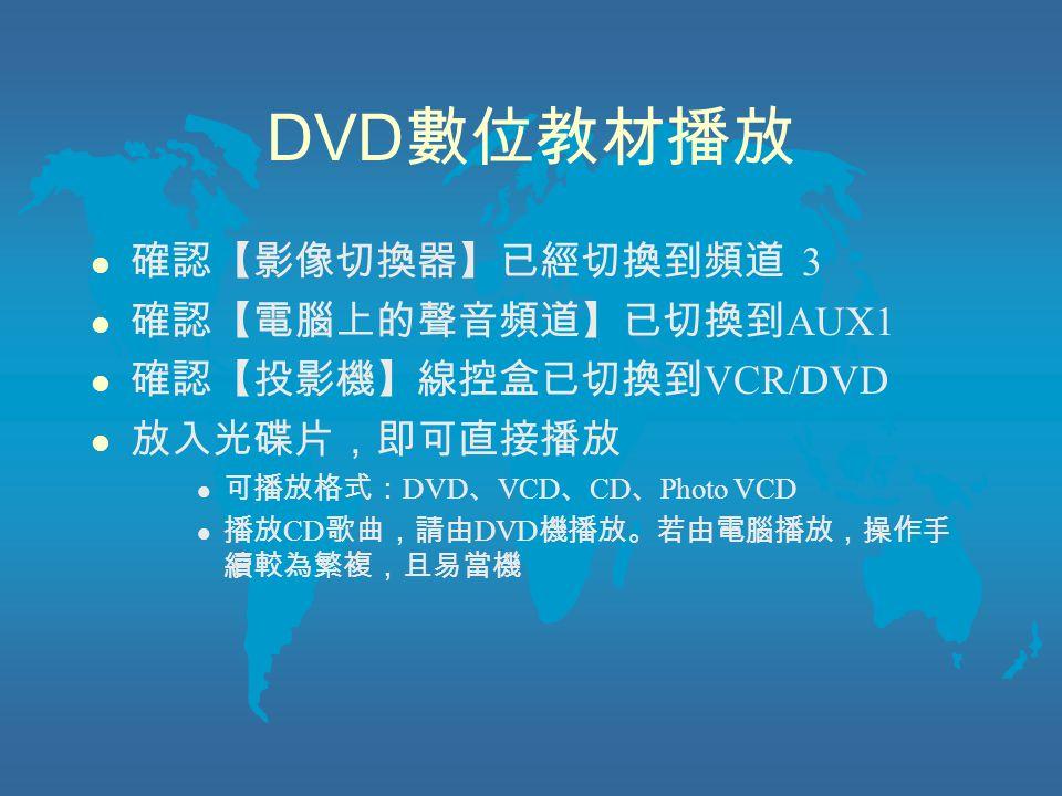 DVD 數位教材播放 l 確認【影像切換器】已經切換到頻道 3 l 確認【電腦上的聲音頻道】已切換到 AUX1 l 確認【投影機】線控盒已切換到 VCR/DVD l 放入光碟片,即可直接播放 l 可播放格式: DVD 、 VCD 、 CD 、 Photo VCD l 播放 CD 歌曲,請由 DVD