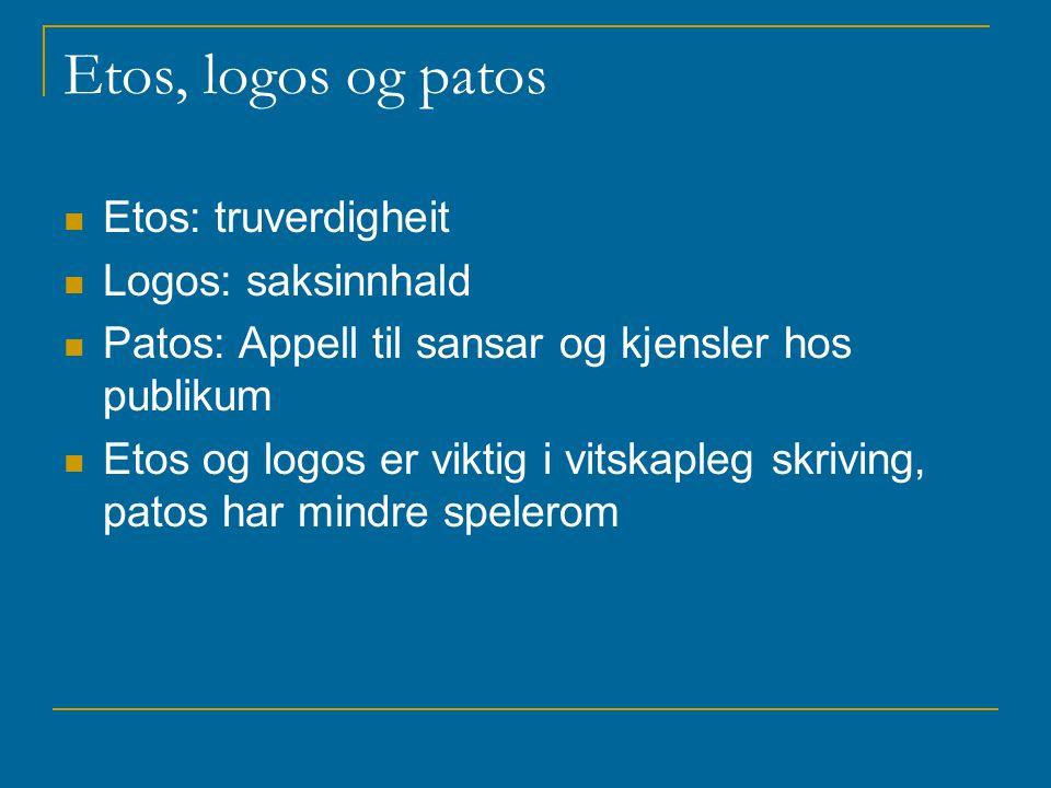 Etos, logos og patos Etos: truverdigheit Logos: saksinnhald Patos: Appell til sansar og kjensler hos publikum Etos og logos er viktig i vitskapleg skriving, patos har mindre spelerom