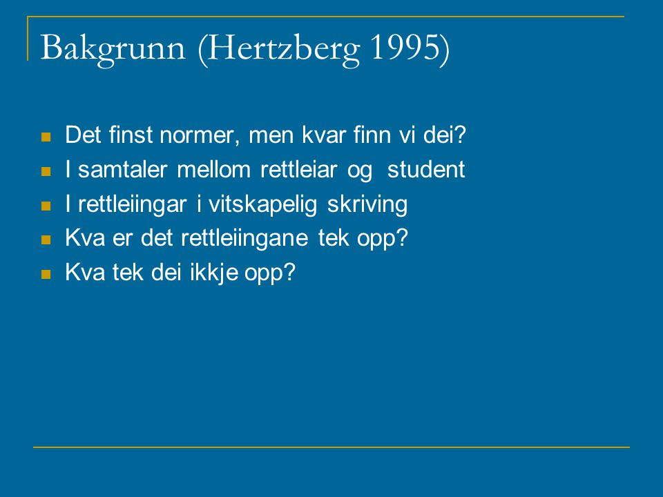 Bakgrunn (Hertzberg 1995) Det finst normer, men kvar finn vi dei? I samtaler mellom rettleiar og student I rettleiingar i vitskapelig skriving Kva er