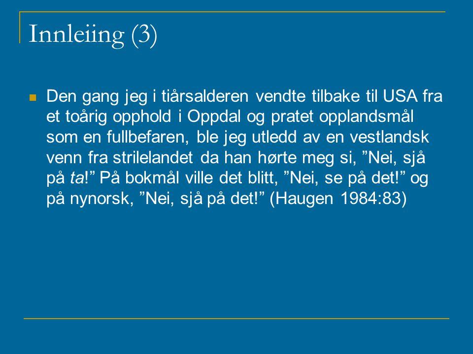 Innleiing (3) Den gang jeg i tiårsalderen vendte tilbake til USA fra et toårig opphold i Oppdal og pratet opplandsmål som en fullbefaren, ble jeg utledd av en vestlandsk venn fra strilelandet da han hørte meg si, Nei, sjå på ta! På bokmål ville det blitt, Nei, se på det! og på nynorsk, Nei, sjå på det! (Haugen 1984:83)