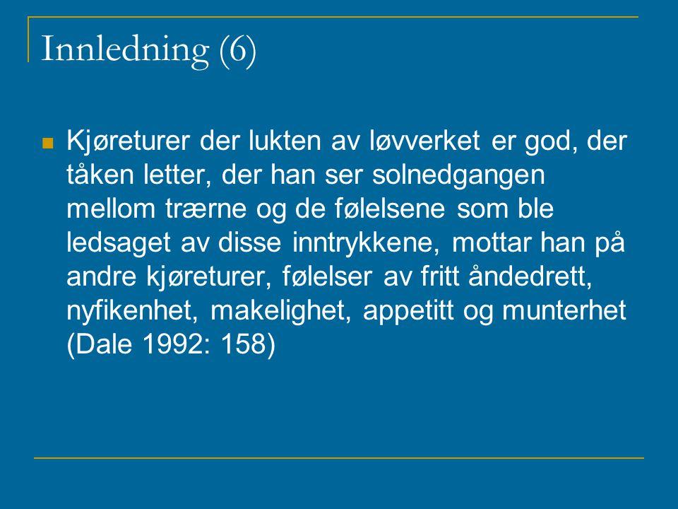 Innledning (6) Kjøreturer der lukten av løvverket er god, der tåken letter, der han ser solnedgangen mellom trærne og de følelsene som ble ledsaget av disse inntrykkene, mottar han på andre kjøreturer, følelser av fritt åndedrett, nyfikenhet, makelighet, appetitt og munterhet (Dale 1992: 158)