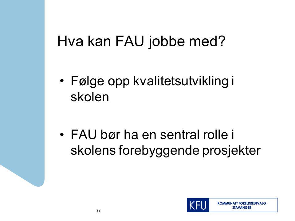38 Hva kan FAU jobbe med? Følge opp kvalitetsutvikling i skolen FAU bør ha en sentral rolle i skolens forebyggende prosjekter