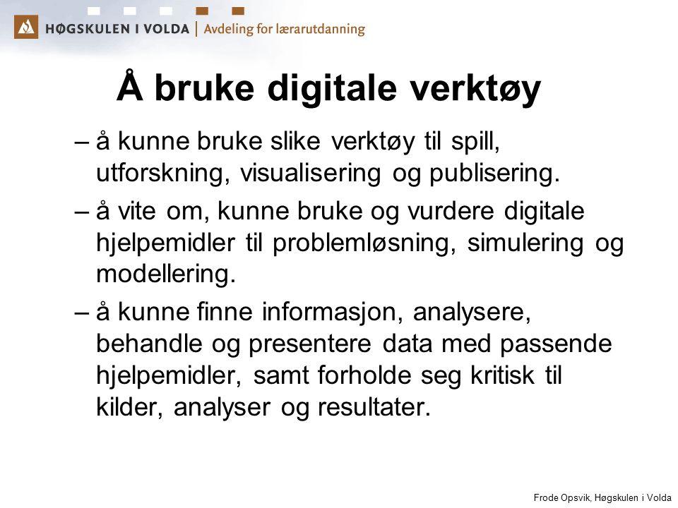 Frode Opsvik, Høgskulen i Volda Å bruke digitale verktøy –å kunne bruke slike verktøy til spill, utforskning, visualisering og publisering. –å vite om
