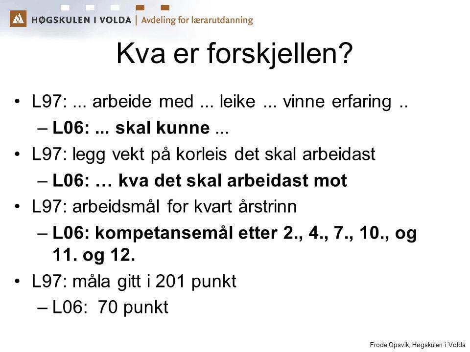 Frode Opsvik, Høgskulen i Volda Kva er forskjellen? L97:... arbeide med... leike... vinne erfaring.. –L06:... skal kunne... L97: legg vekt på korleis