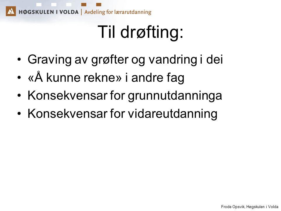 Frode Opsvik, Høgskulen i Volda Til drøfting: Graving av grøfter og vandring i dei «Å kunne rekne» i andre fag Konsekvensar for grunnutdanninga Konsek