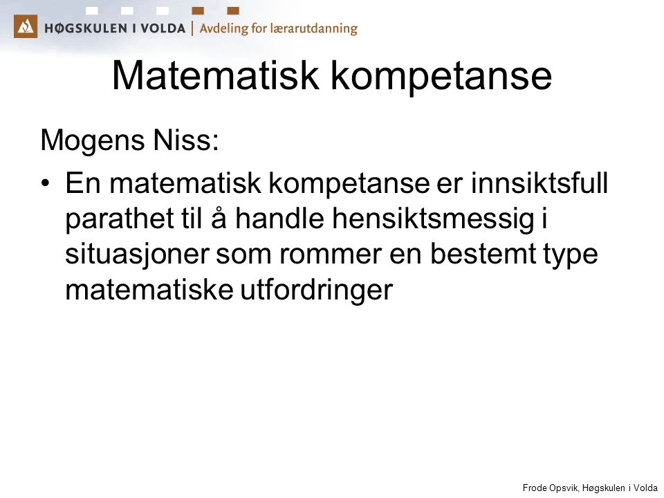 Frode Opsvik, Høgskulen i Volda Matematisk kompetanse Mogens Niss: En matematisk kompetanse er innsiktsfull parathet til å handle hensiktsmessig i sit