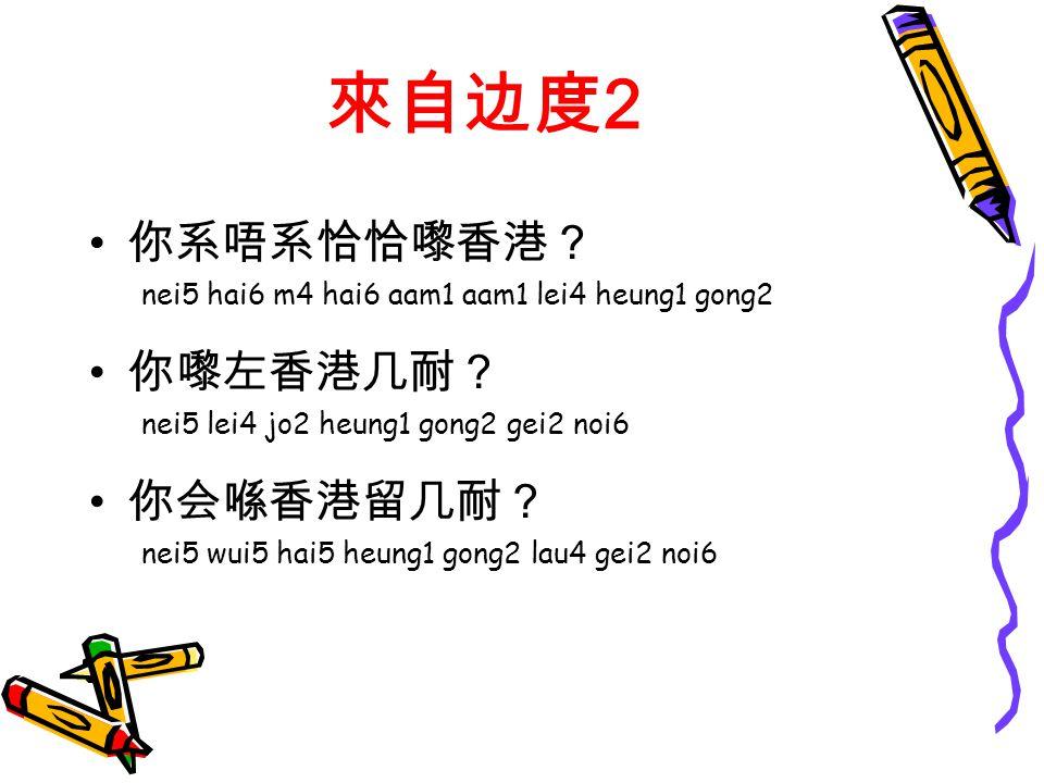 來自边度 2 你系唔系恰恰嚟香港? nei5 hai6 m4 hai6 aam1 aam1 lei4 heung1 gong2 你嚟左香港几耐? nei5 lei4 jo2 heung1 gong2 gei2 noi6 你会喺香港留几耐? nei5 wui5 hai5 heung1 gong2 lau4 gei2 noi6