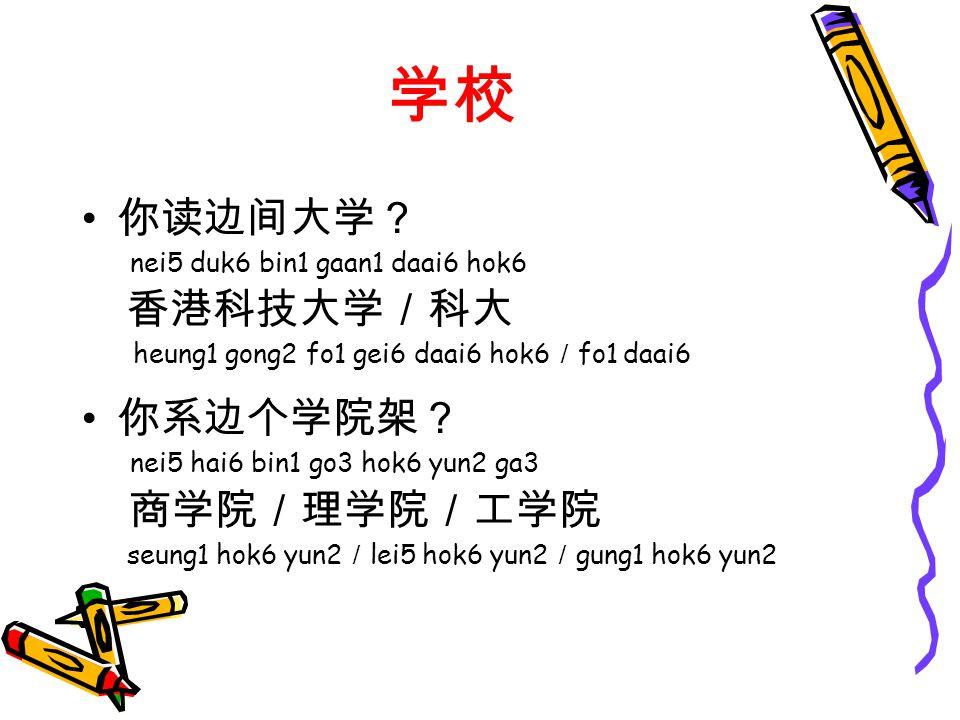学校 你读边间大学? nei5 duk6 bin1 gaan1 daai6 hok6 香港科技大学/科大 heung1 gong2 fo1 gei6 daai6 hok6 / fo1 daai6 你系边个学院架? nei5 hai6 bin1 go3 hok6 yun2 ga3 商学院/理学院/工学院 seung1 hok6 yun2 / lei5 hok6 yun2 / gung1 hok6 yun2