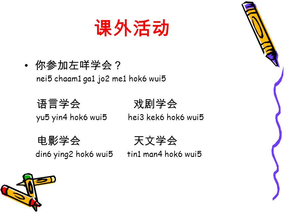 课外活动 你参加左咩学会? nei5 chaam1 ga1 jo2 me1 hok6 wui5 语言学会 戏剧学会 yu5 yin4 hok6 wui5 hei3 kek6 hok6 wui5 电影学会 天文学会 din6 ying2 hok6 wui5 tin1 man4 hok6 wui5