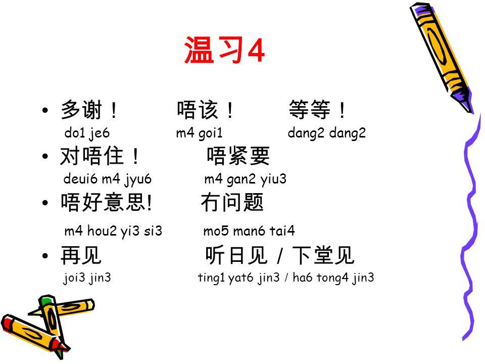 温习 4 多谢! 唔该! 等等! do1 je6 m4 goi1 dang2 dang2 对唔住! 唔紧要 deui6 m4 jyu6 m4 gan2 yiu3 唔好意思 .