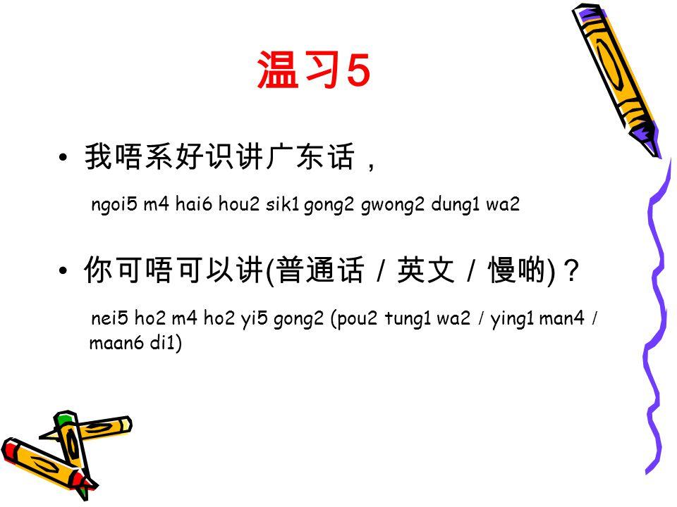 温习 5 我唔系好识讲广东话, ngoi5 m4 hai6 hou2 sik1 gong2 gwong2 dung1 wa2 你可唔可以讲 ( 普通话/英文/慢啲 ) ? nei5 ho2 m4 ho2 yi5 gong2 (pou2 tung1 wa2 / ying1 man4 / maan6 di1)