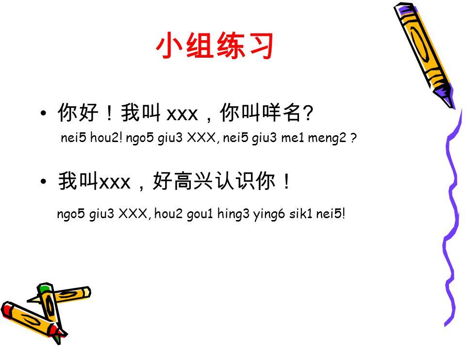 小组练习 你好!我叫 xxx ,你叫咩名 . nei5 hou2. ngo5 giu3 XXX, nei5 giu3 me1 meng2 .
