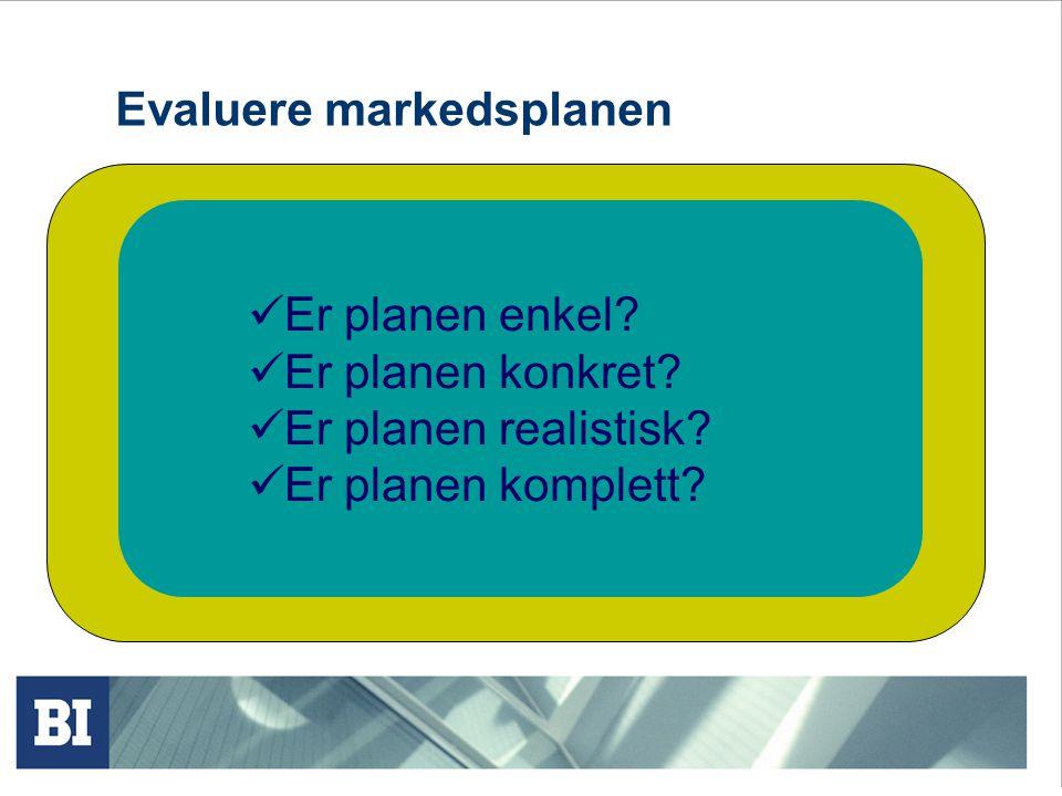 Evaluere markedsplanen Er planen enkel? Er planen konkret? Er planen realistisk? Er planen komplett?