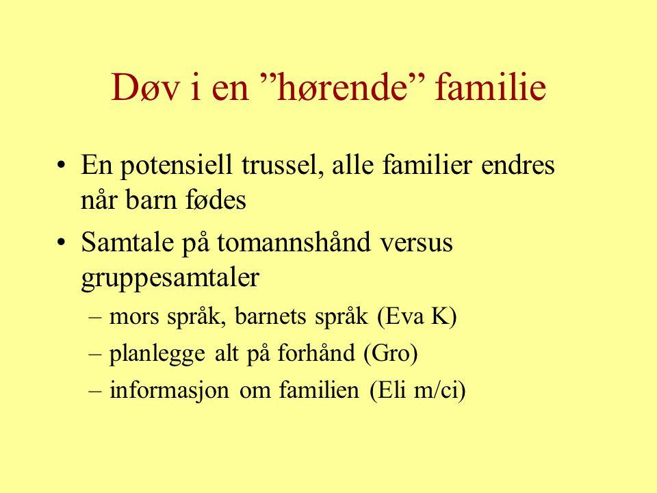 "Døv i en ""hørende"" familie En potensiell trussel, alle familier endres når barn fødes Samtale på tomannshånd versus gruppesamtaler –mors språk, barnet"