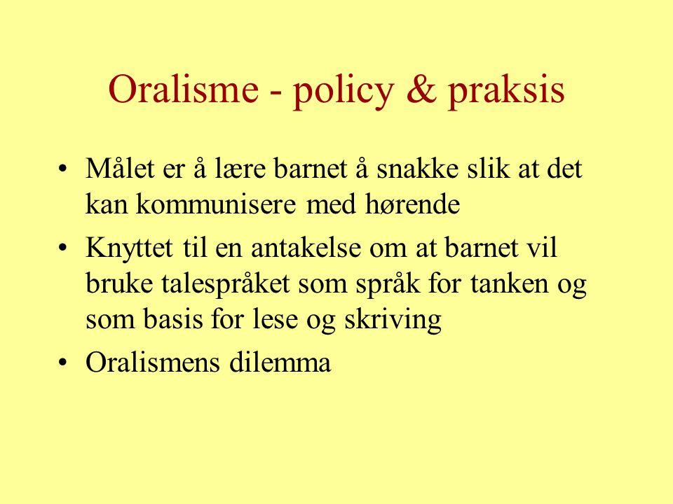 Oralisme - policy & praksis Målet er å lære barnet å snakke slik at det kan kommunisere med hørende Knyttet til en antakelse om at barnet vil bruke talespråket som språk for tanken og som basis for lese og skriving Oralismens dilemma
