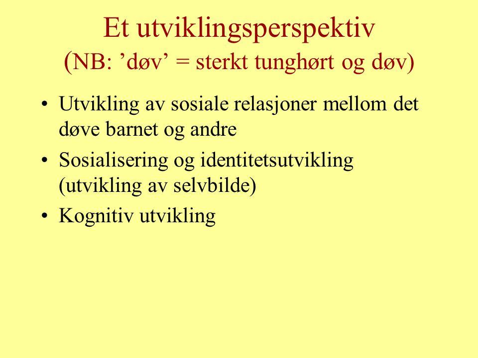 Et utviklingsperspektiv ( NB: 'døv' = sterkt tunghørt og døv) Utvikling av sosiale relasjoner mellom det døve barnet og andre Sosialisering og identit