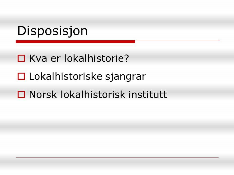Disposisjon  Kva er lokalhistorie  Lokalhistoriske sjangrar  Norsk lokalhistorisk institutt
