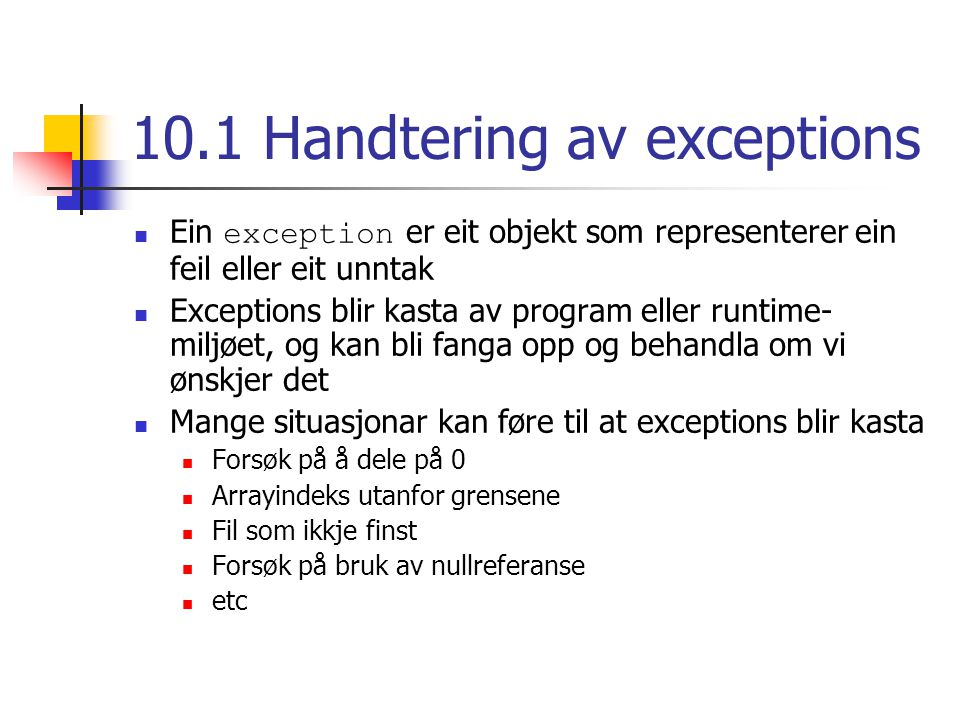 10.1 Handtering av exceptions Ein exception er eit objekt som representerer ein feil eller eit unntak Exceptions blir kasta av program eller runtime-