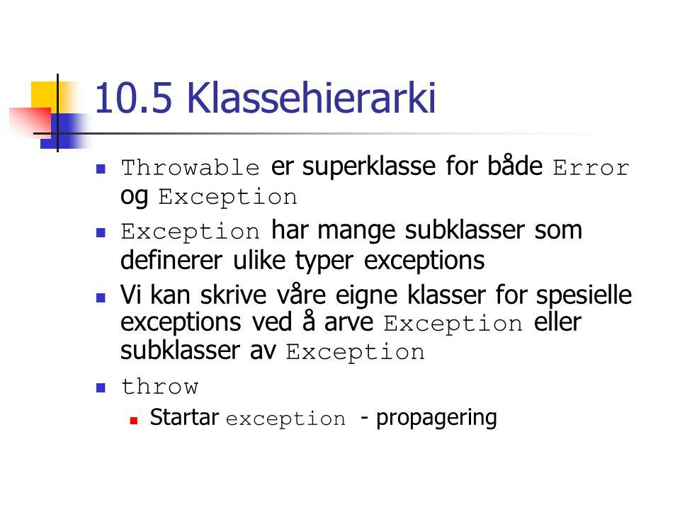 10.5 Klassehierarki Throwable er superklasse for både Error og Exception Exception har mange subklasser som definerer ulike typer exceptions Vi kan sk
