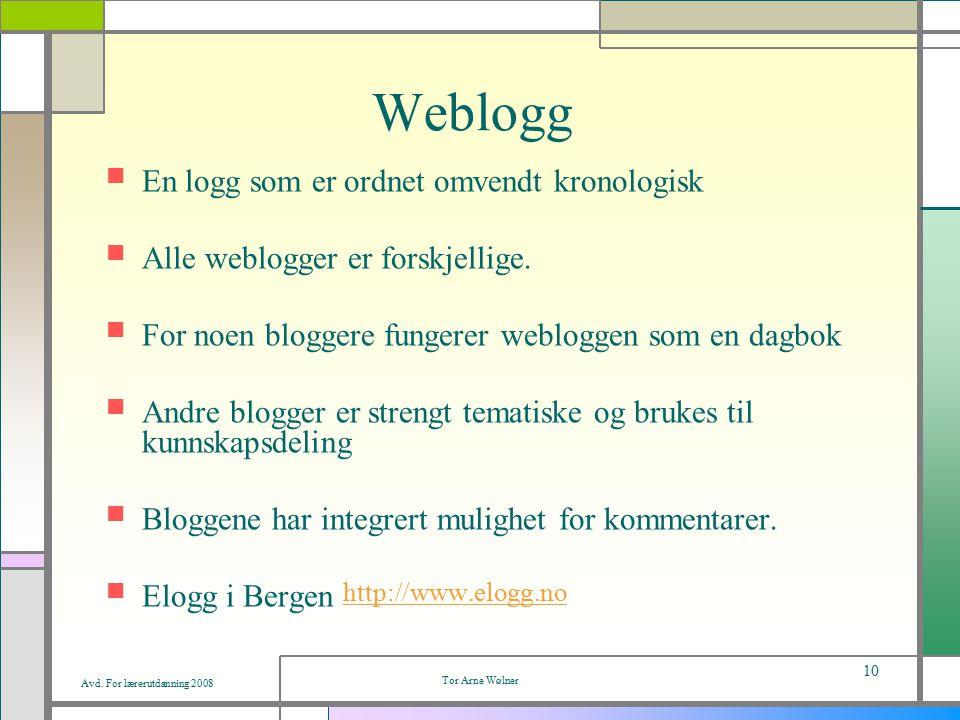 Avd. For lærerutdanning 2008 Tor Arne Wølner 10 Weblogg En logg som er ordnet omvendt kronologisk Alle weblogger er forskjellige. For noen bloggere fu