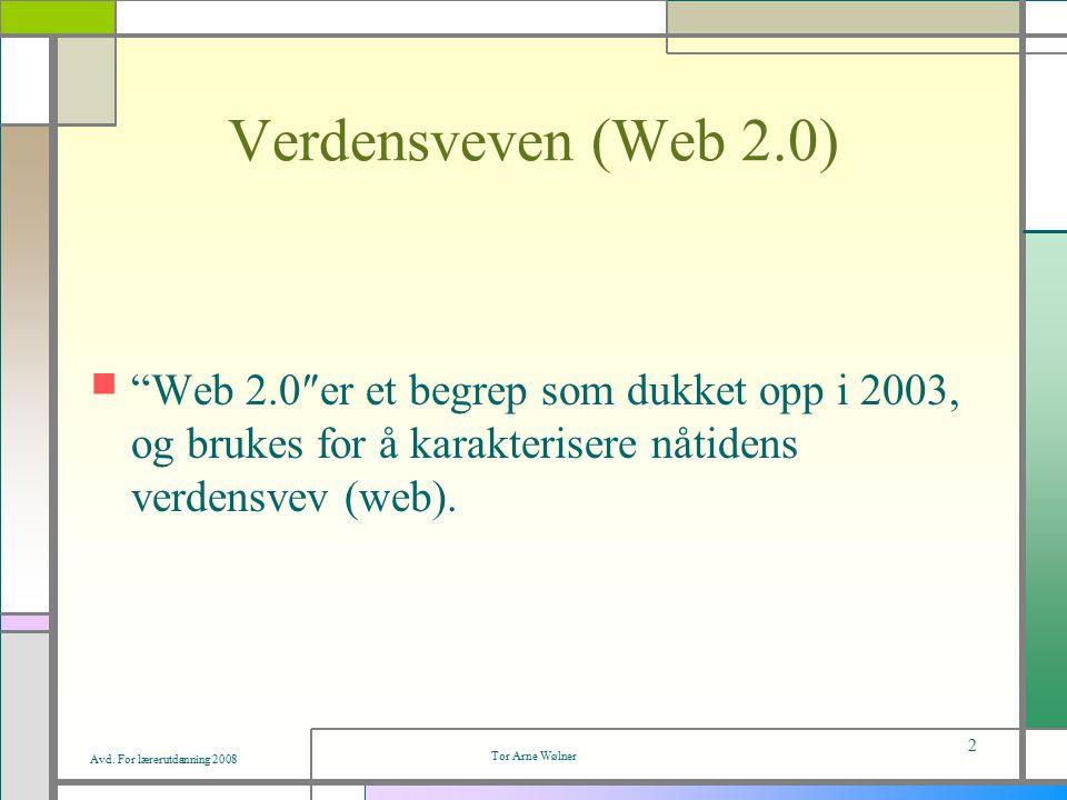 """Avd. For lærerutdanning 2008 Tor Arne Wølner 2 Verdensveven (Web 2.0) """"Web 2.0″er et begrep som dukket opp i 2003, og brukes for å karakterisere nåtid"""