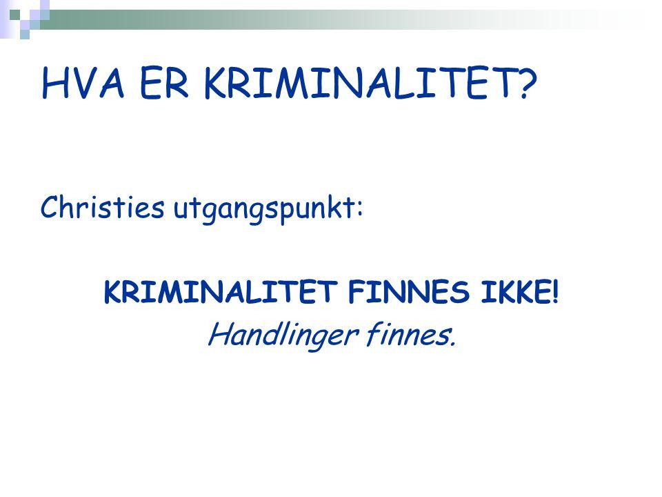 HVA ER KRIMINALITET Christies utgangspunkt: KRIMINALITET FINNES IKKE! Handlinger finnes.