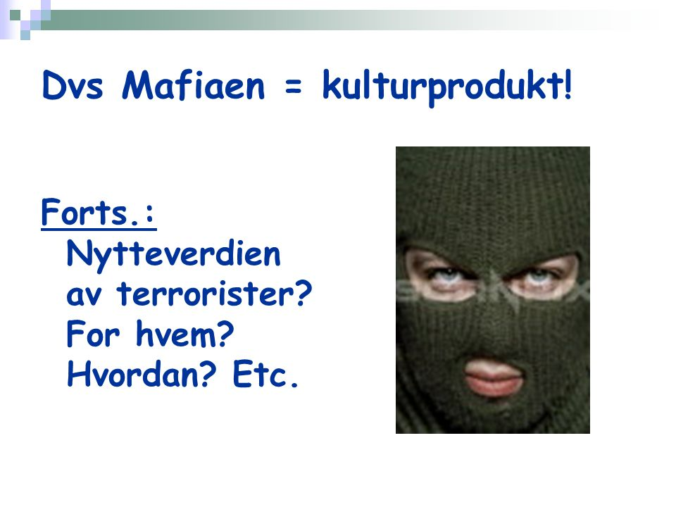 Dvs Mafiaen = kulturprodukt! Forts.: Nytteverdien av terrorister For hvem Hvordan Etc.