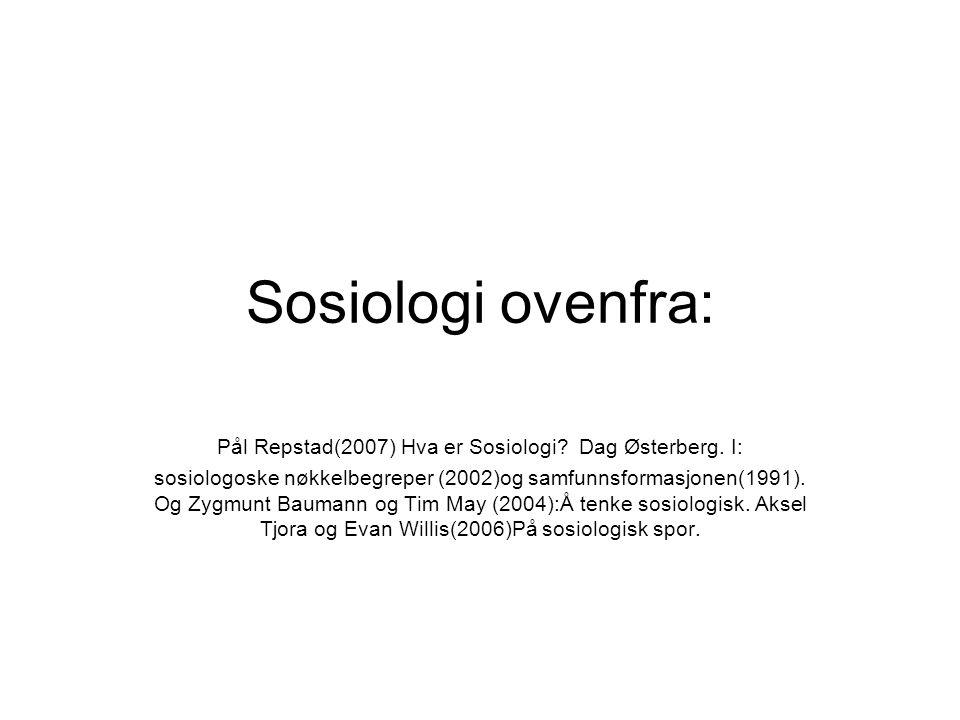 Sosiologi ovenfra: Pål Repstad(2007) Hva er Sosiologi? Dag Østerberg. I: sosiologoske nøkkelbegreper (2002)og samfunnsformasjonen(1991). Og Zygmunt Ba